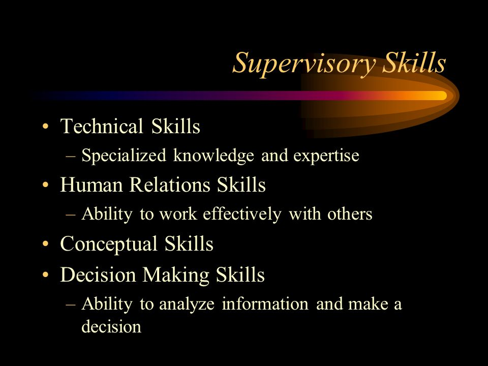 Supervisory Skills Technical Skills –Specialized knowledge and expertise Human Relations Skills –Ability to work effectively with others Conceptual Skills Decision Making Skills –Ability to analyze information and make a decision
