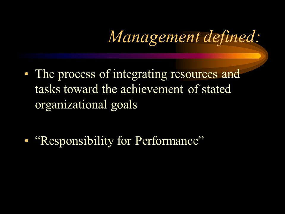 Management defined: The process of integrating resources and tasks toward the achievement of stated organizational goals Responsibility for Performance
