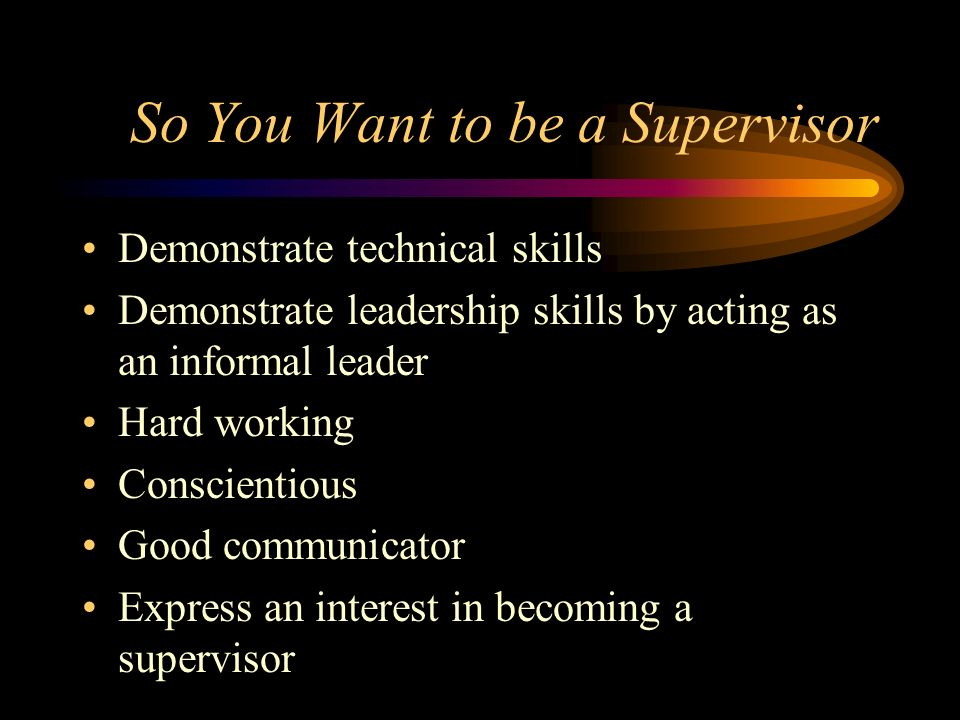 So You Want to be a Supervisor Demonstrate technical skills Demonstrate leadership skills by acting as an informal leader Hard working Conscientious G