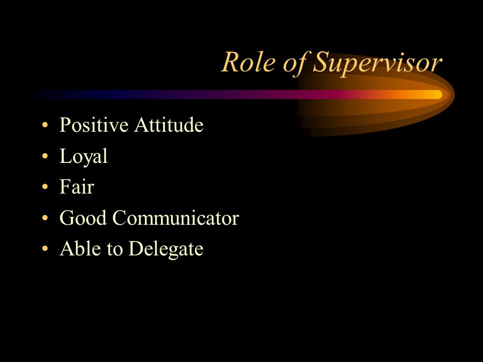 Role of Supervisor Positive Attitude Loyal Fair Good Communicator Able to Delegate