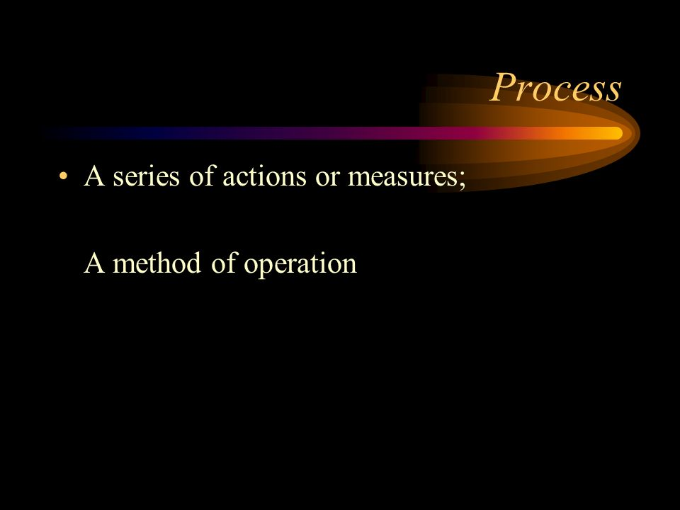 Process A series of actions or measures; A method of operation
