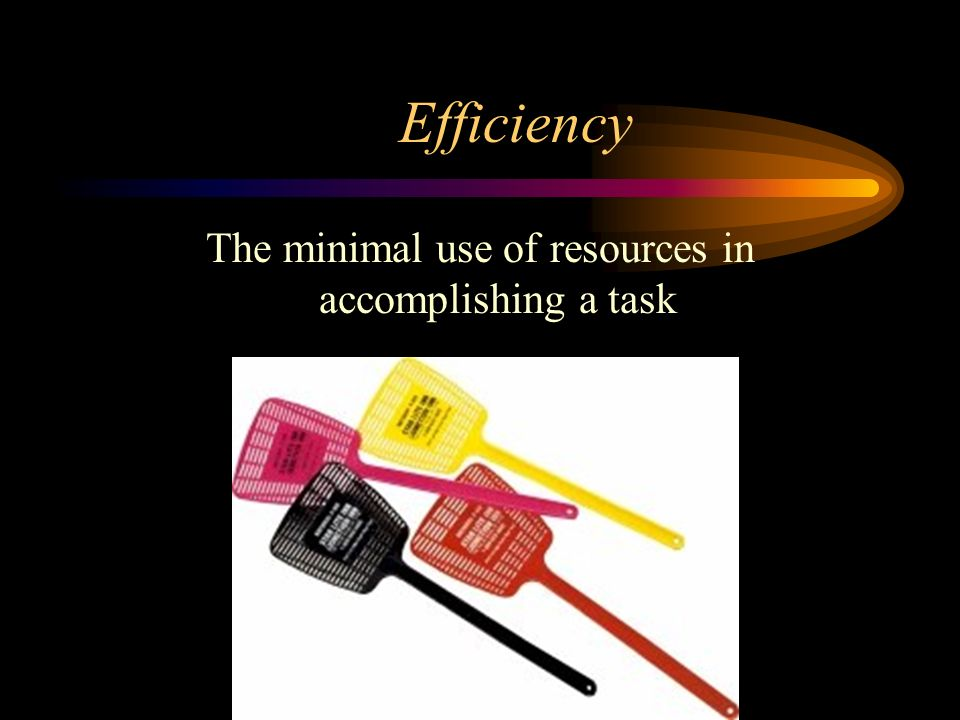 Efficiency The minimal use of resources in accomplishing a task