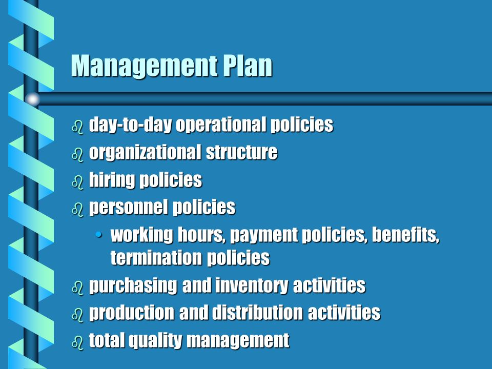 Management Plan b day-to-day operational policies b organizational structure b hiring policies b personnel policies working hours, payment policies, benefits, termination policiesworking hours, payment policies, benefits, termination policies b purchasing and inventory activities b production and distribution activities b total quality management