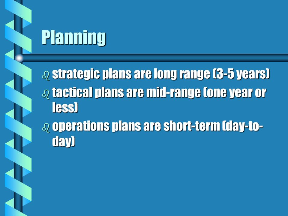Planning b strategic plans are long range (3-5 years) b tactical plans are mid-range (one year or less) b operations plans are short-term (day-to- day)