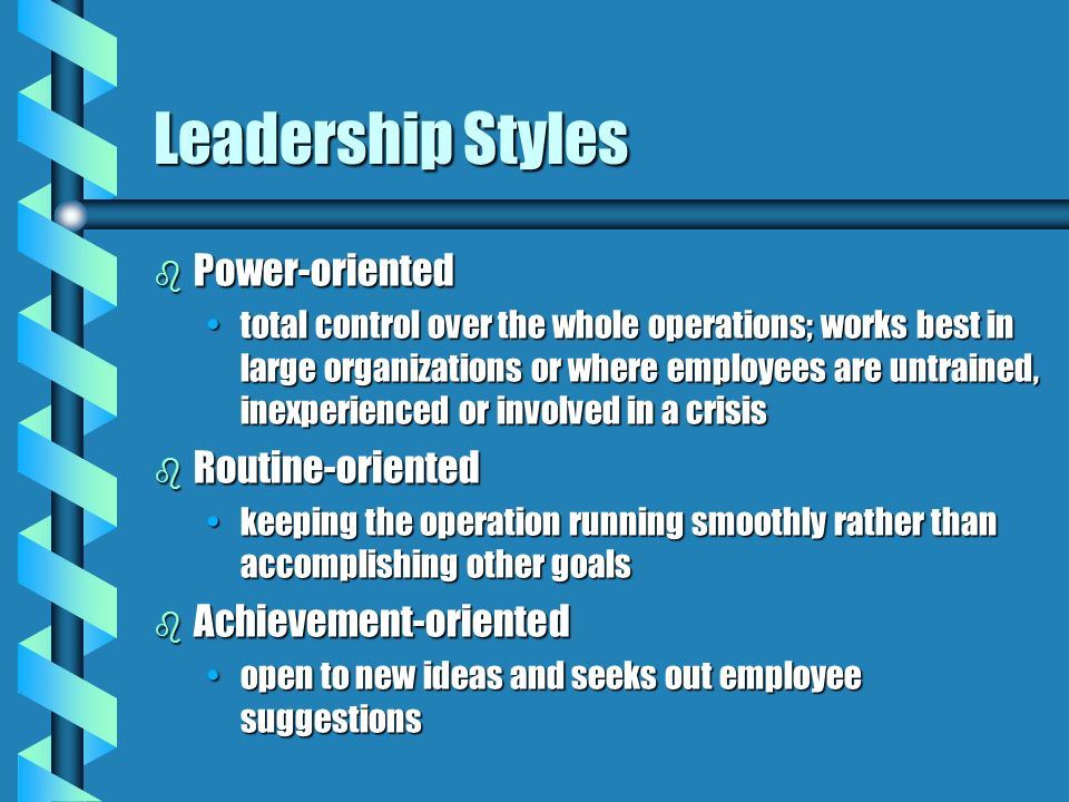 Leadership Styles b Power-oriented total control over the whole operations; works best in large organizations or where employees are untrained, inexperienced or involved in a crisistotal control over the whole operations; works best in large organizations or where employees are untrained, inexperienced or involved in a crisis b Routine-oriented keeping the operation running smoothly rather than accomplishing other goalskeeping the operation running smoothly rather than accomplishing other goals b Achievement-oriented open to new ideas and seeks out employee suggestionsopen to new ideas and seeks out employee suggestions