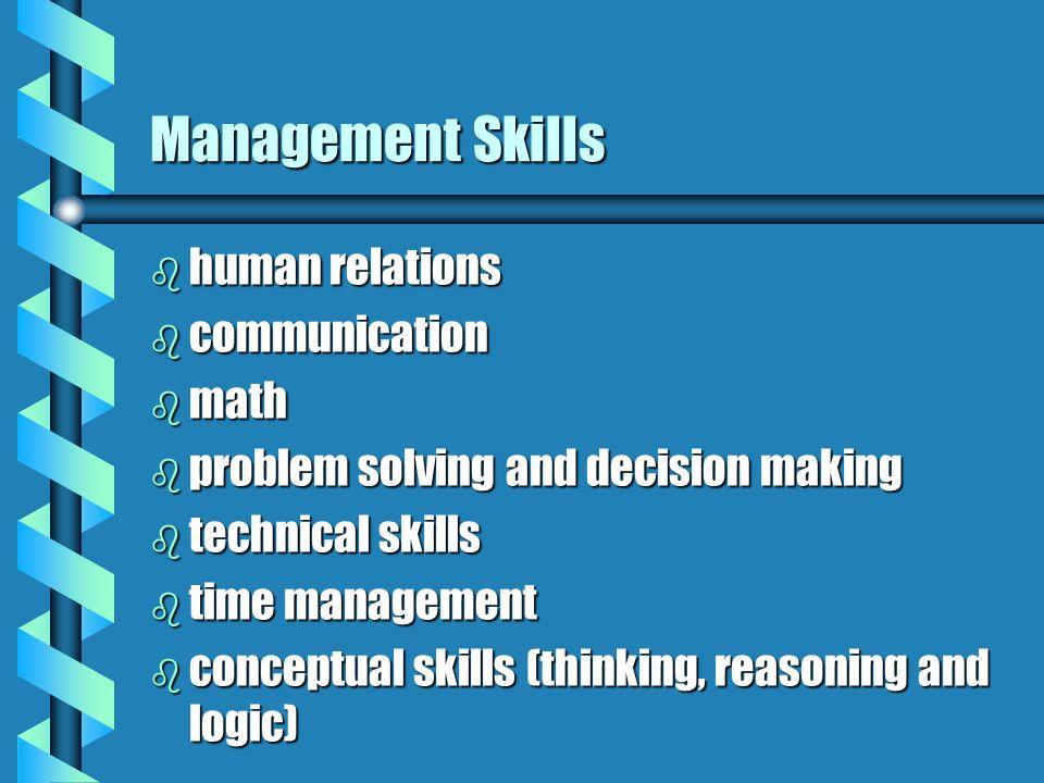 Management Skills b human relations b communication b math b problem solving and decision making b technical skills b time management b conceptual ski