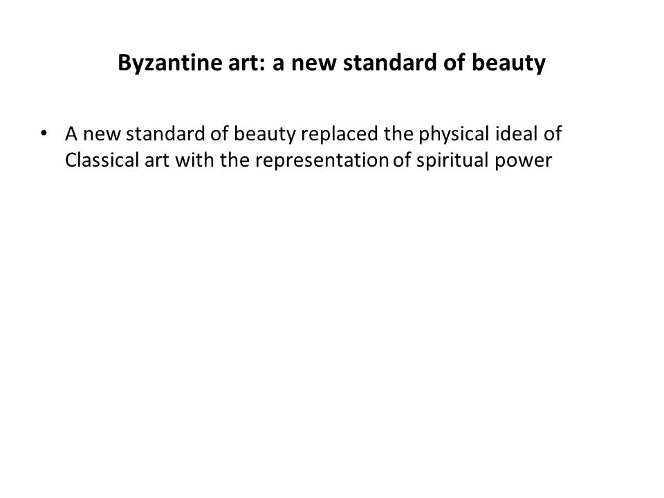 Byzantine art: a new standard of beauty A new standard of beauty replaced the physical ideal of Classical art with the representation of spiritual power
