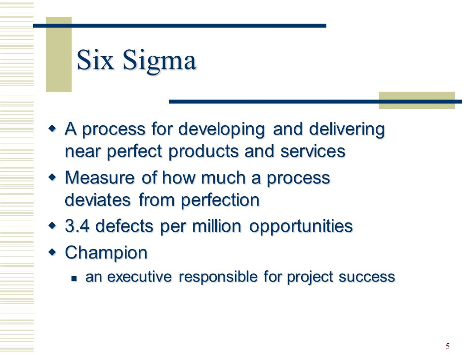 5 Six Sigma  A process for developing and delivering near perfect products and services  Measure of how much a process deviates from perfection  3.4 defects per million opportunities  Champion an executive responsible for project success an executive responsible for project success