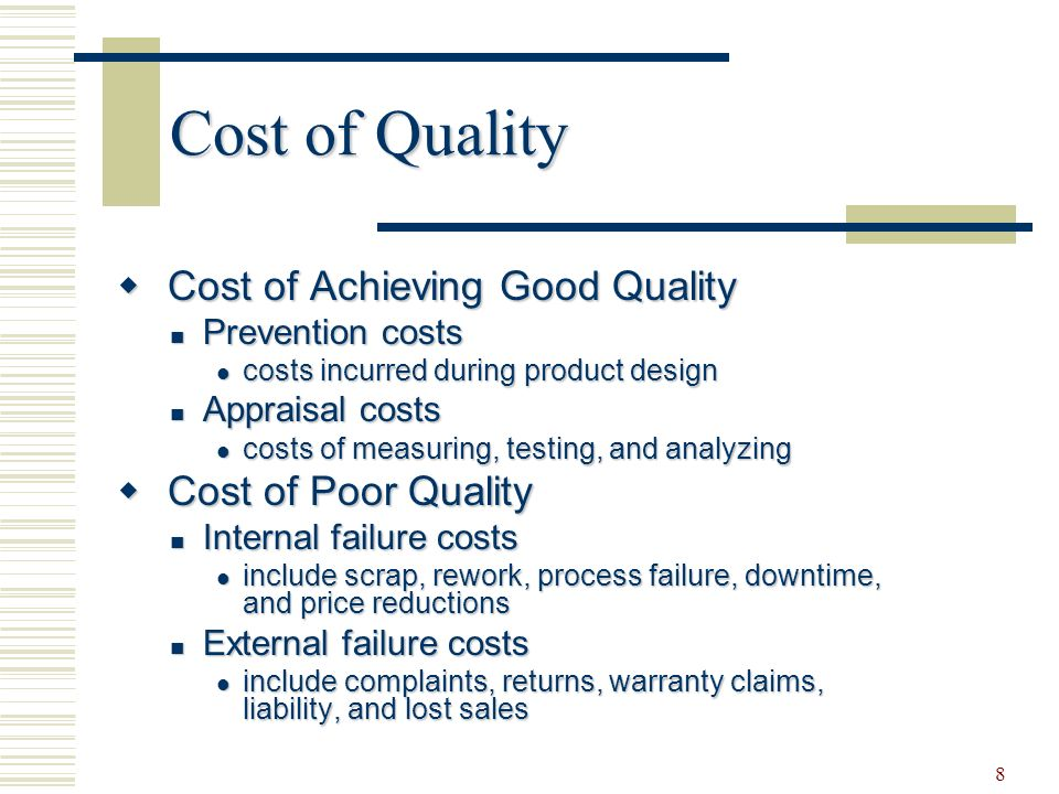8 Cost of Quality  Cost of Achieving Good Quality Prevention costs Prevention costs costs incurred during product design costs incurred during product design Appraisal costs Appraisal costs costs of measuring, testing, and analyzing costs of measuring, testing, and analyzing  Cost of Poor Quality Internal failure costs Internal failure costs include scrap, rework, process failure, downtime, and price reductions include scrap, rework, process failure, downtime, and price reductions External failure costs External failure costs include complaints, returns, warranty claims, liability, and lost sales include complaints, returns, warranty claims, liability, and lost sales