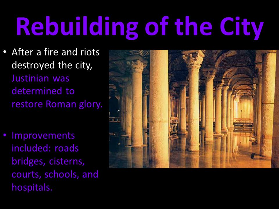 Rebuilding of the City After a fire and riots destroyed the city, Justinian was determined to restore Roman glory.
