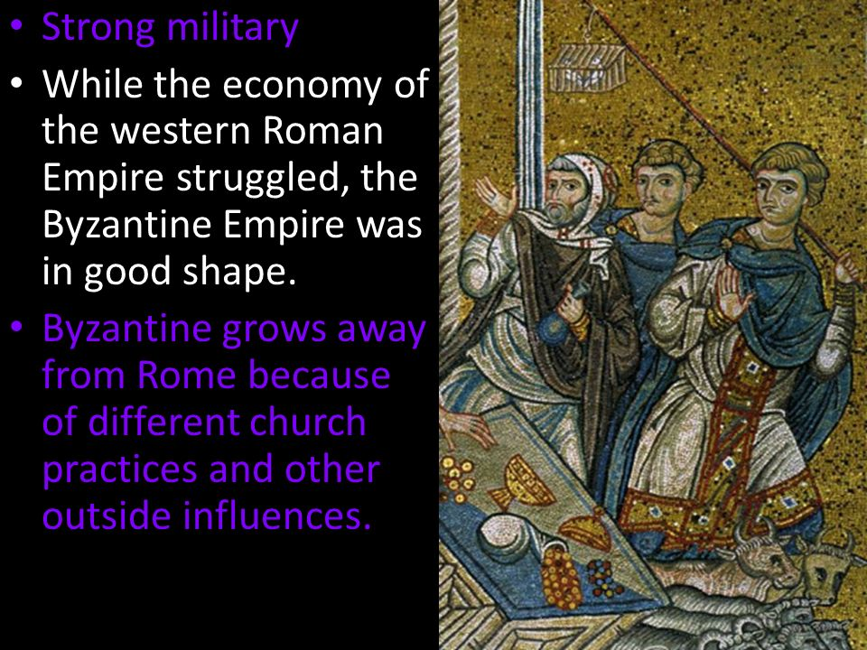 Strong military While the economy of the western Roman Empire struggled, the Byzantine Empire was in good shape.