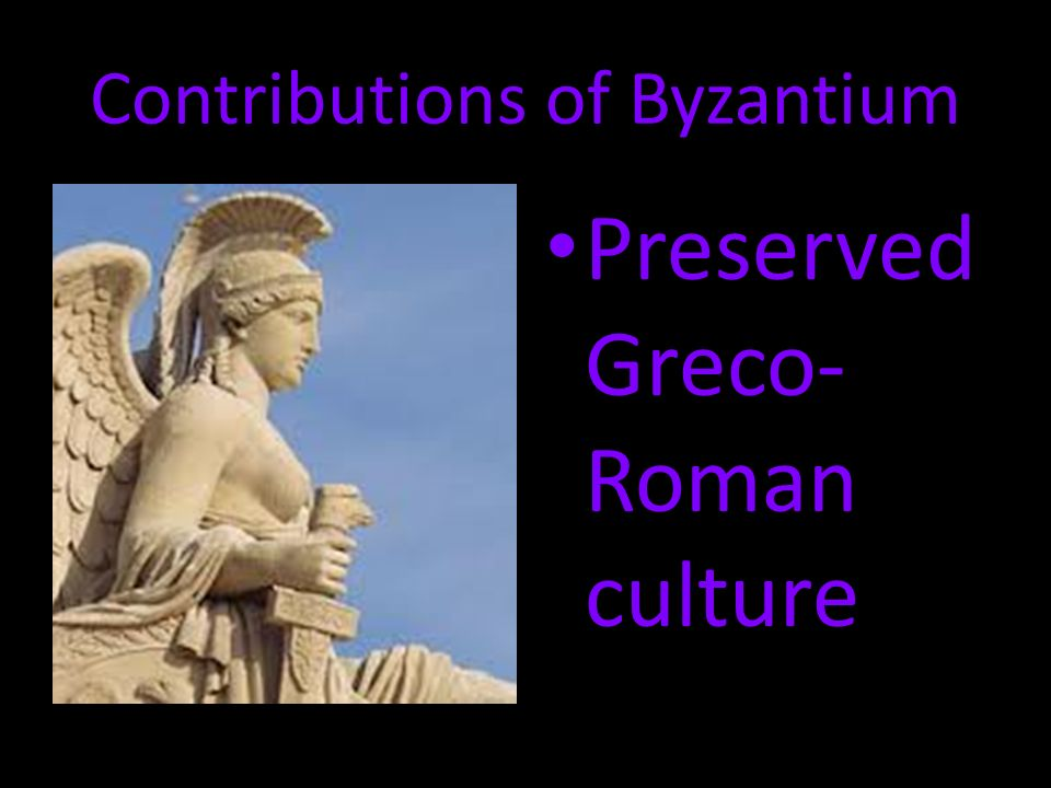 Contributions of Byzantium Preserved Greco- Roman culture