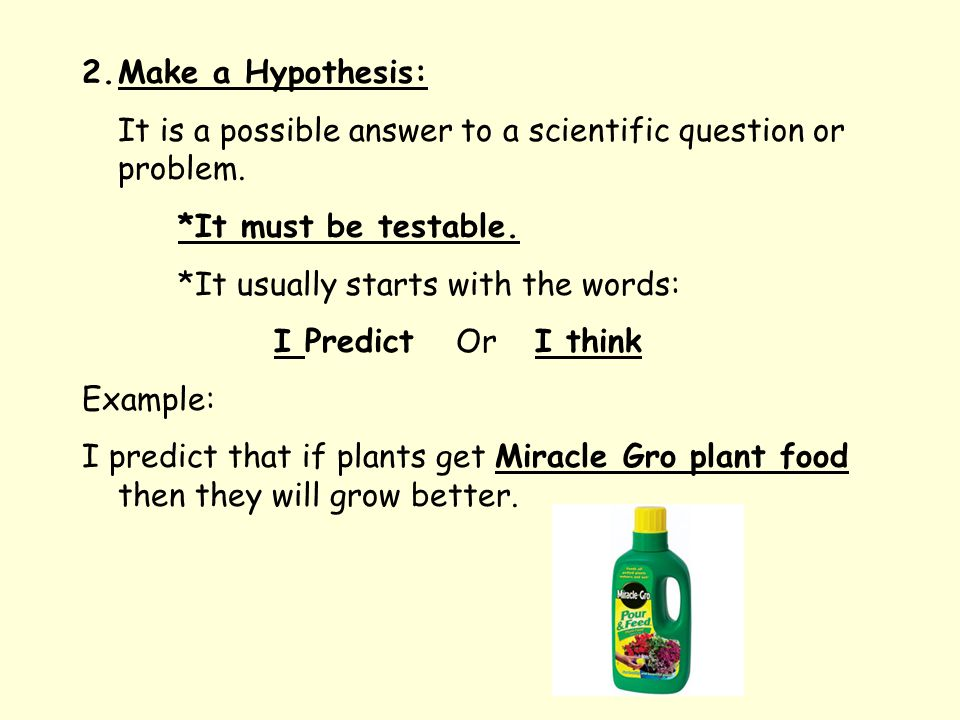 2.Make a Hypothesis: It is a possible answer to a scientific question or problem.