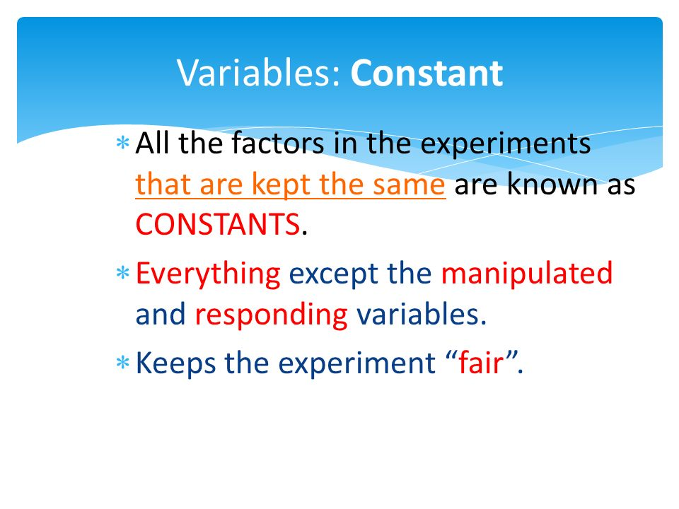 Variables: Constant  All the factors in the experiments that are kept the same are known as CONSTANTS.