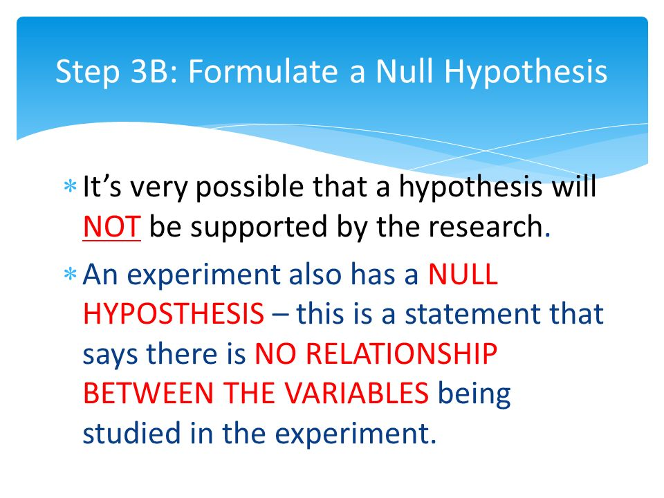 Step 3B: Formulate a Null Hypothesis  It's very possible that a hypothesis will NOT be supported by the research.
