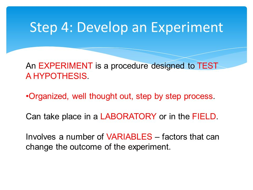 Step 4: Develop an Experiment An EXPERIMENT is a procedure designed to TEST A HYPOTHESIS.