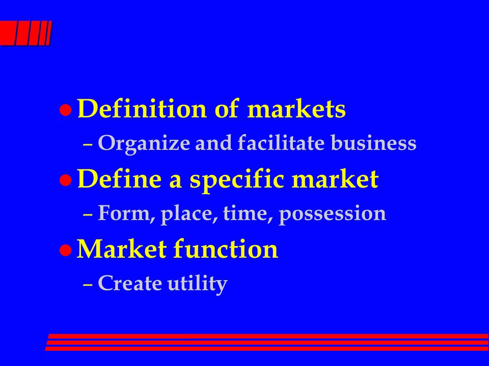 2 L Definition Of Markets U2013 Organize And Facilitate Business L Define A  Specific Market U2013 Form, Place, Time, Possession L Market Function U2013 Create  Utility