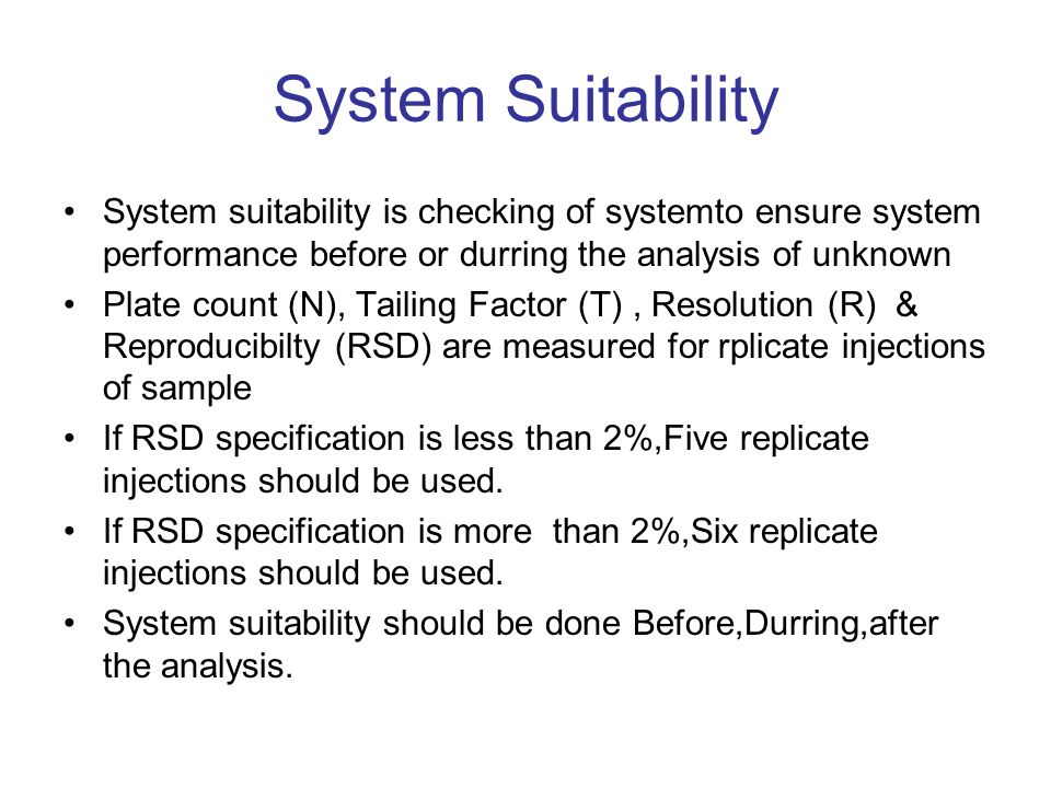System Suitability System suitability is checking of systemto ensure system performance before or durring the analysis of unknown Plate count (N), Tailing Factor (T), Resolution (R) & Reproducibilty (RSD) are measured for rplicate injections of sample If RSD specification is less than 2%,Five replicate injections should be used.