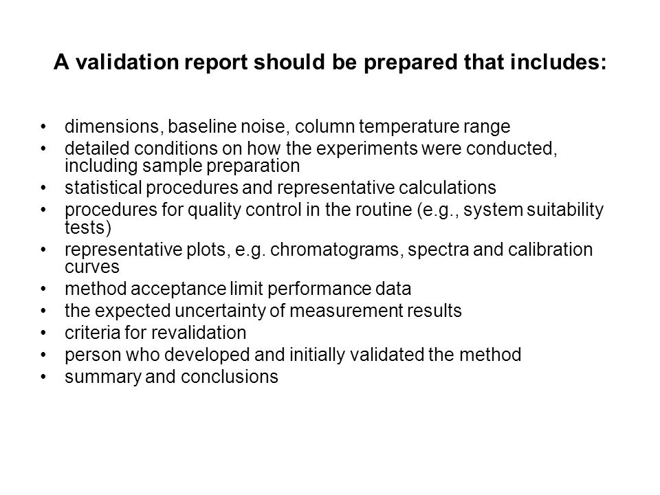 A validation report should be prepared that includes: dimensions, baseline noise, column temperature range detailed conditions on how the experiments were conducted, including sample preparation statistical procedures and representative calculations procedures for quality control in the routine (e.g., system suitability tests) representative plots, e.g.