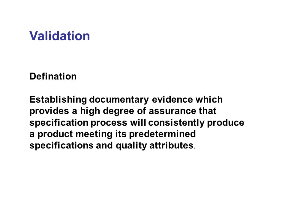Validation Defination Establishing documentary evidence which provides a high degree of assurance that specification process will consistently produce a product meeting its predetermined specifications and quality attributes.