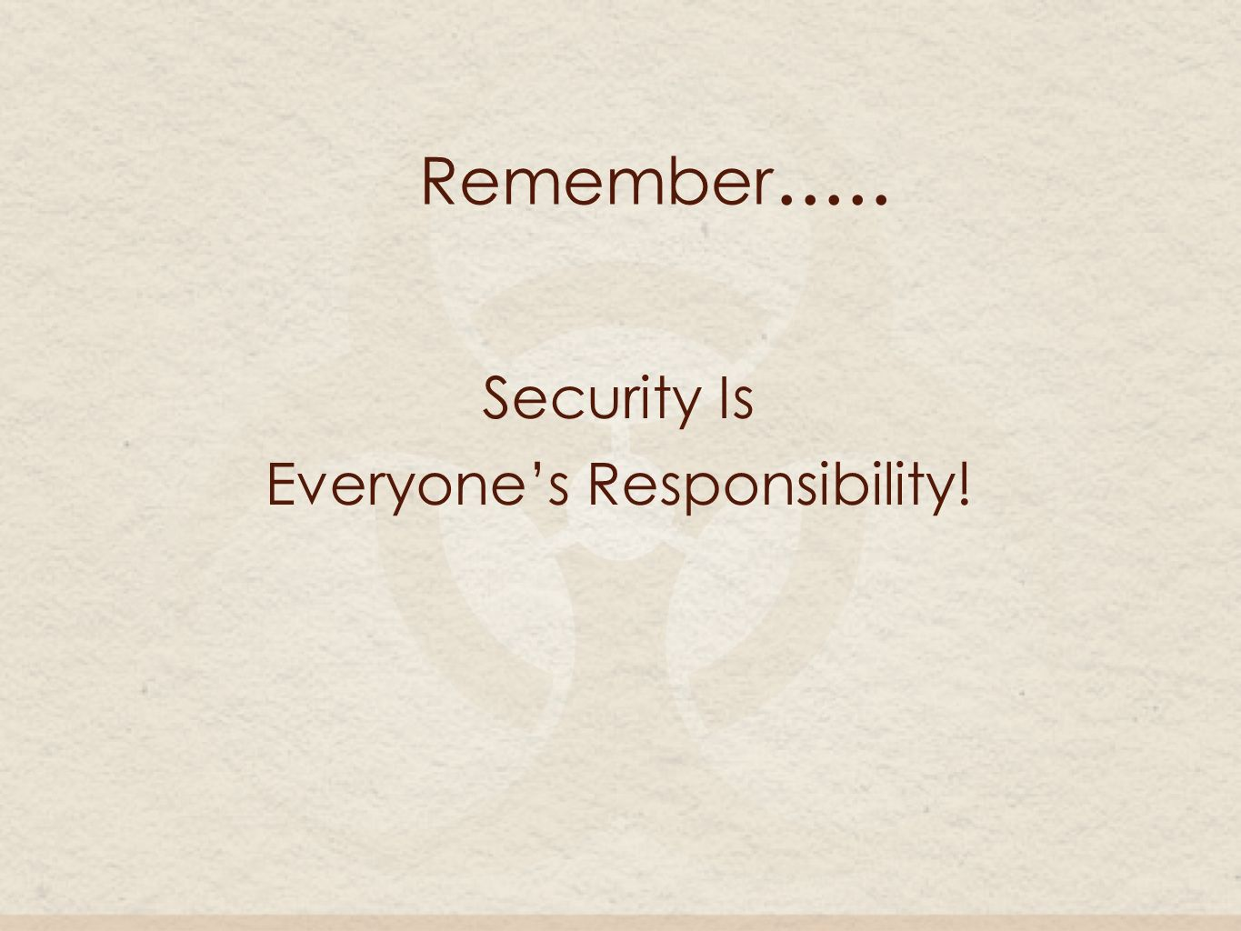 Security Is Everyone's Responsibility! Remember.....
