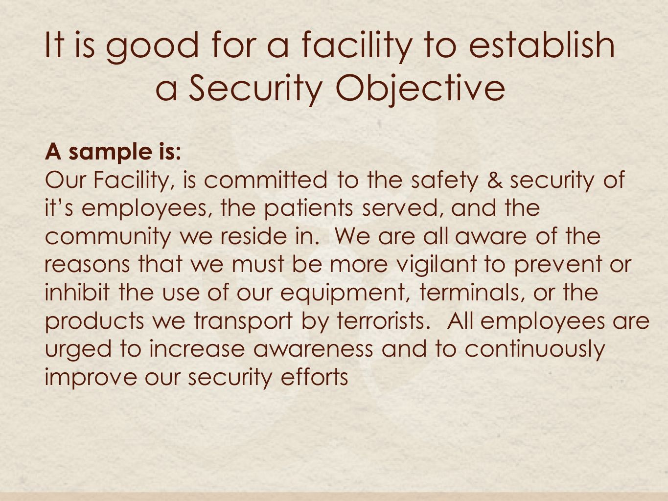 It is good for a facility to establish a Security Objective A sample is: Our Facility, is committed to the safety & security of it's employees, the patients served, and the community we reside in.