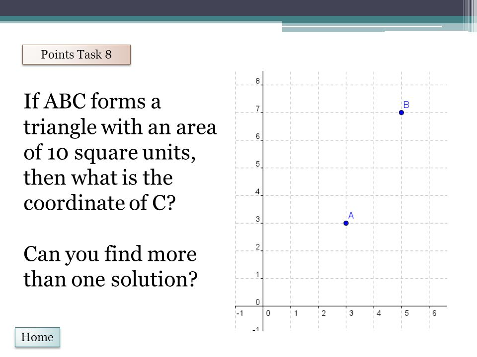Home Points Task 8 If ABC forms a triangle with an area of 10 square units, then what is the coordinate of C.
