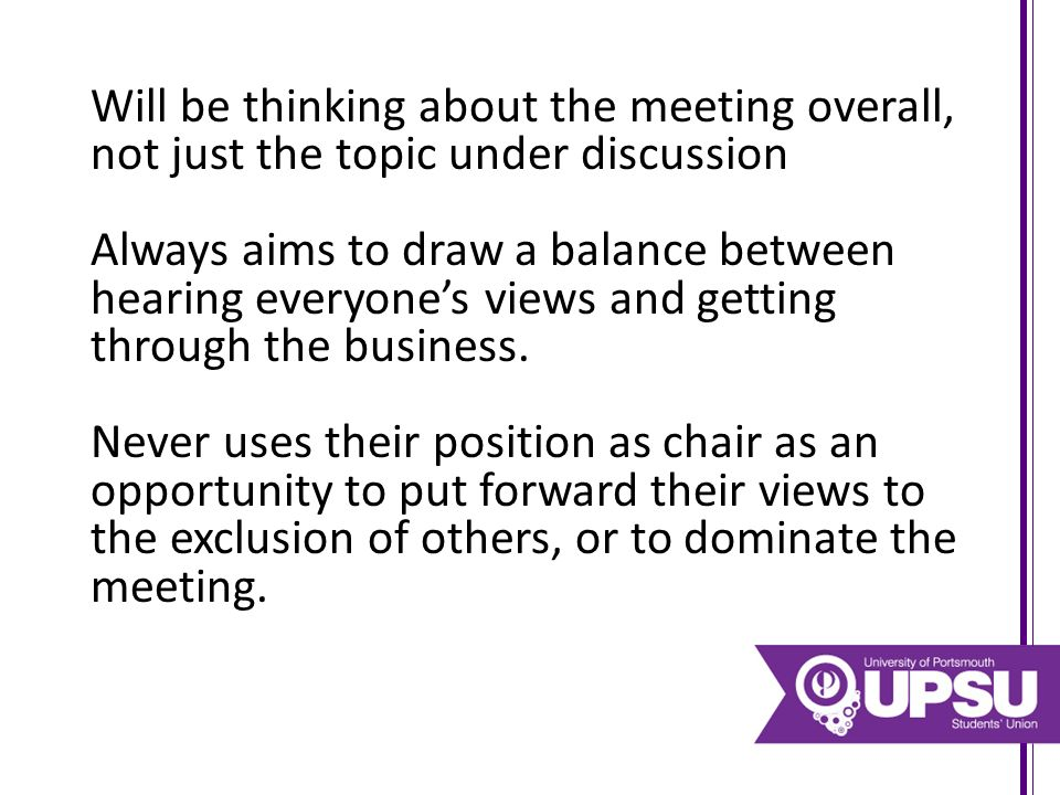 Will be thinking about the meeting overall, not just the topic under discussion Always aims to draw a balance between hearing everyone's views and getting through the business.