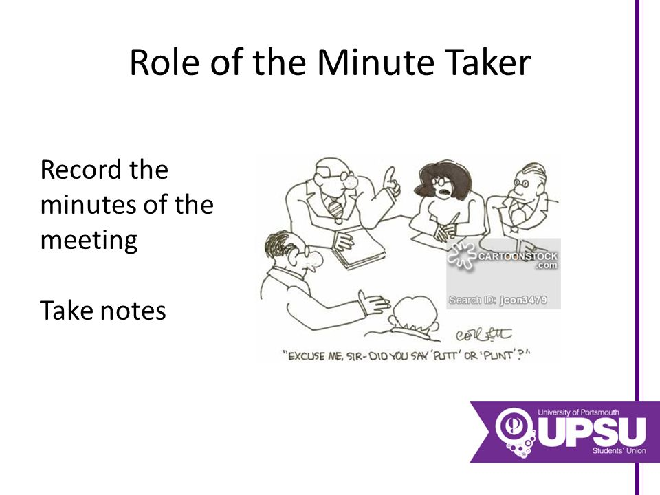 Role of the Minute Taker Record the minutes of the meeting Take notes