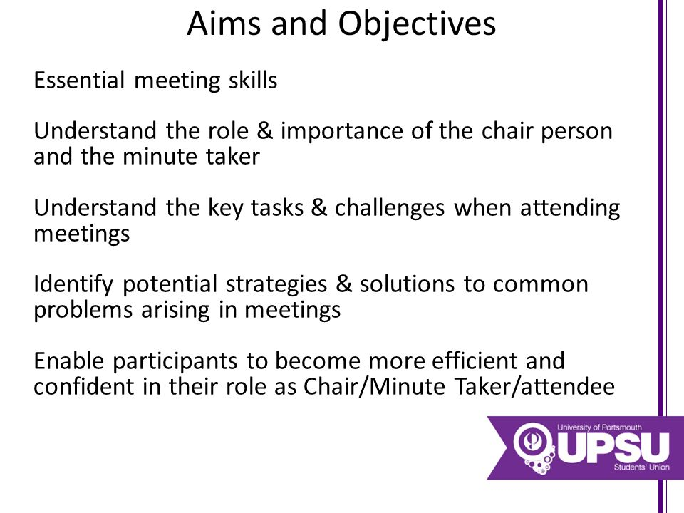 Aims and Objectives Essential meeting skills Understand the role & importance of the chair person and the minute taker Understand the key tasks & challenges when attending meetings Identify potential strategies & solutions to common problems arising in meetings Enable participants to become more efficient and confident in their role as Chair/Minute Taker/attendee