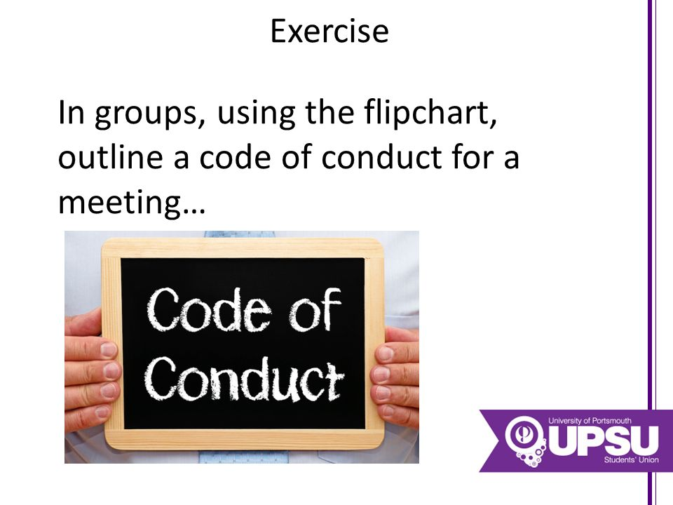 Exercise In groups, using the flipchart, outline a code of conduct for a meeting…