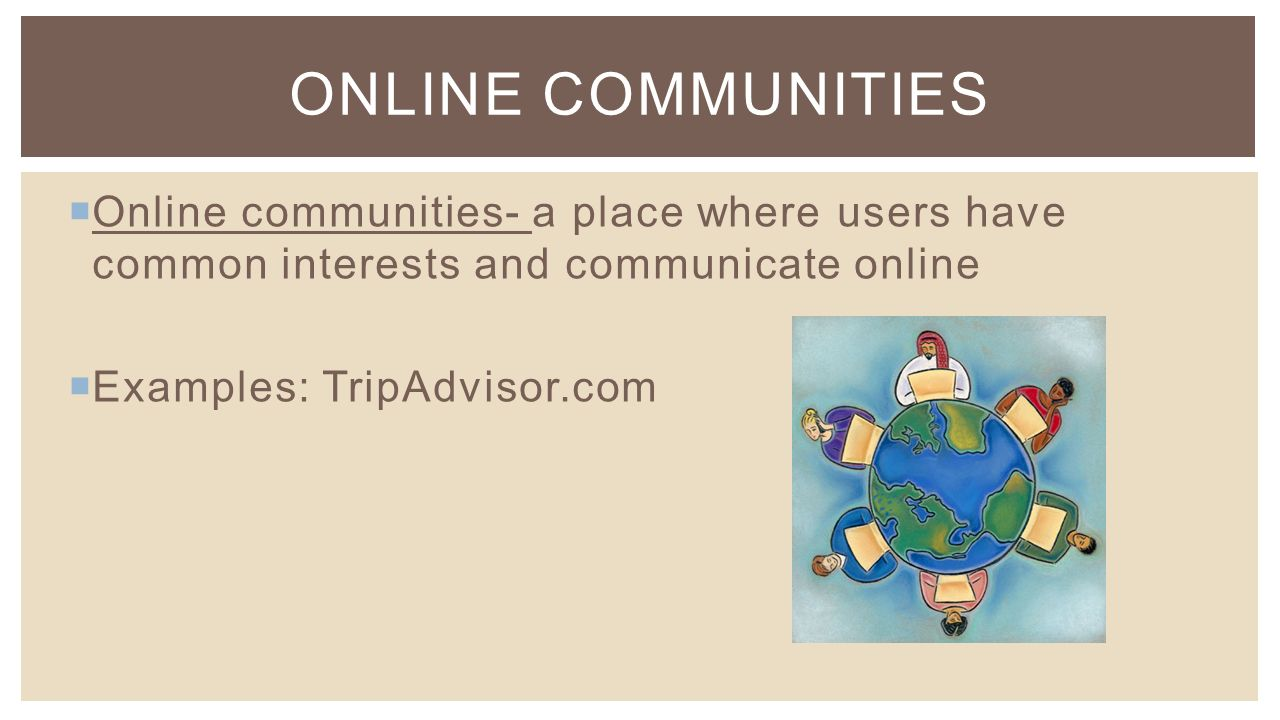  Online communities- a place where users have common interests and communicate online  Examples: TripAdvisor.com ONLINE COMMUNITIES