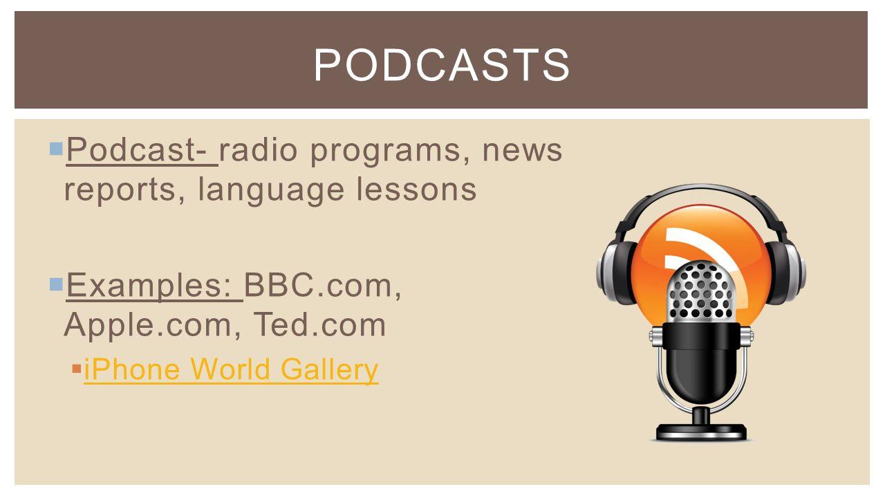  Podcast- radio programs, news reports, language lessons  Examples: BBC.com, Apple.com, Ted.com  iPhone World Gallery iPhone World Gallery PODCASTS
