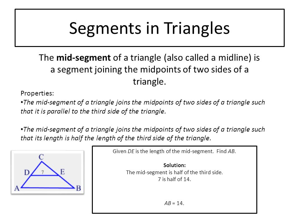 Segments in Triangles The mid-segment of a triangle (also called a midline) is a segment joining the midpoints of two sides of a triangle.
