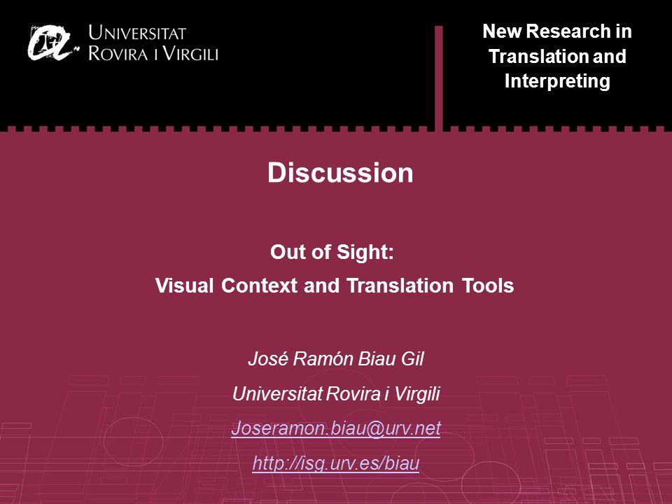 15 New Research in Translation and Interpreting Discussion José Ramón Biau Gil Universitat Rovira i Virgili Joseramon.biau@urv.net http://isg.urv.es/biau Out of Sight: Visual Context and Translation Tools