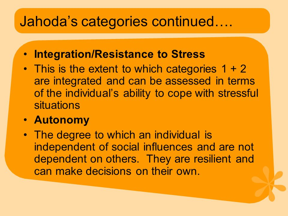 Jahoda's categories continued…. Integration/Resistance to Stress This is the extent to which categories 1 + 2 are integrated and can be assessed in te