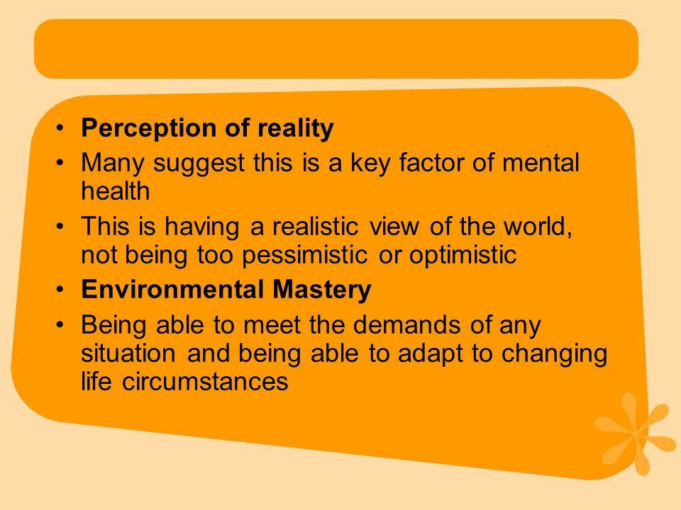 Perception of reality Many suggest this is a key factor of mental health This is having a realistic view of the world, not being too pessimistic or op