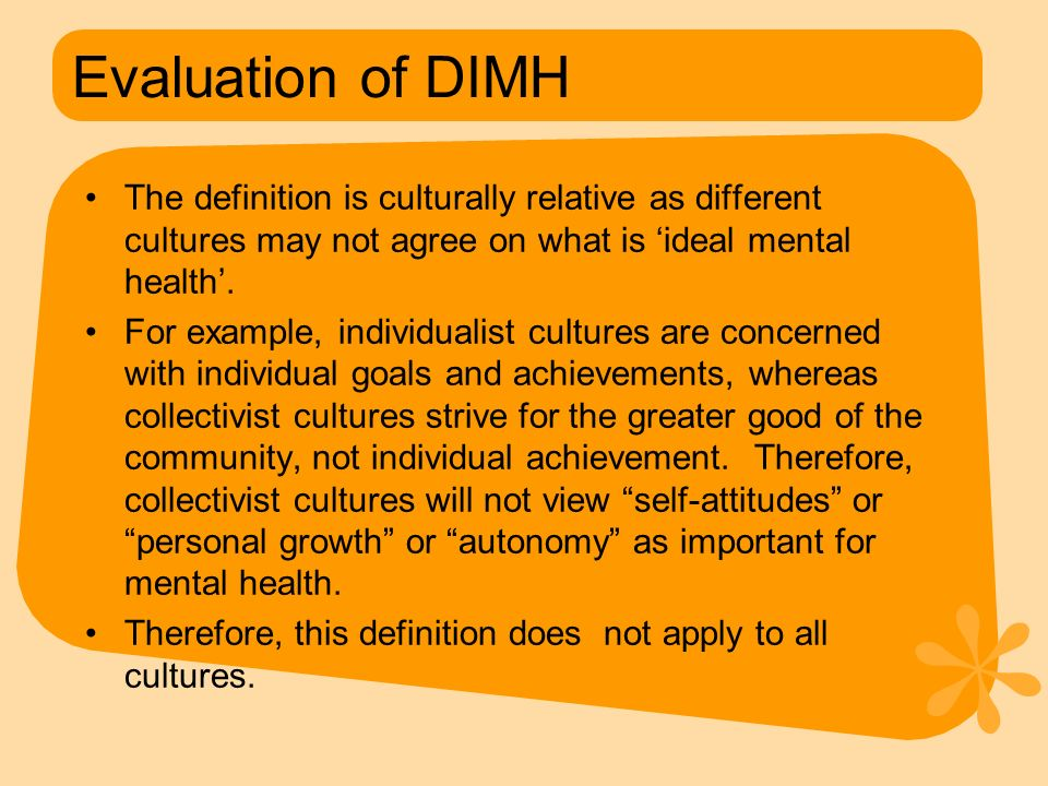 Evaluation of DIMH The definition is culturally relative as different cultures may not agree on what is 'ideal mental health'. For example, individual