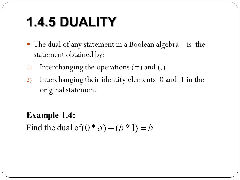 1.4.5 DUALITY The dual of any statement in a Boolean algebra – is the statement obtained by: 1) Interchanging the operations (+) and (.) 2) Interchanging their identity elements 0 and 1 in the original statement Example 1.4: Find the dual of.