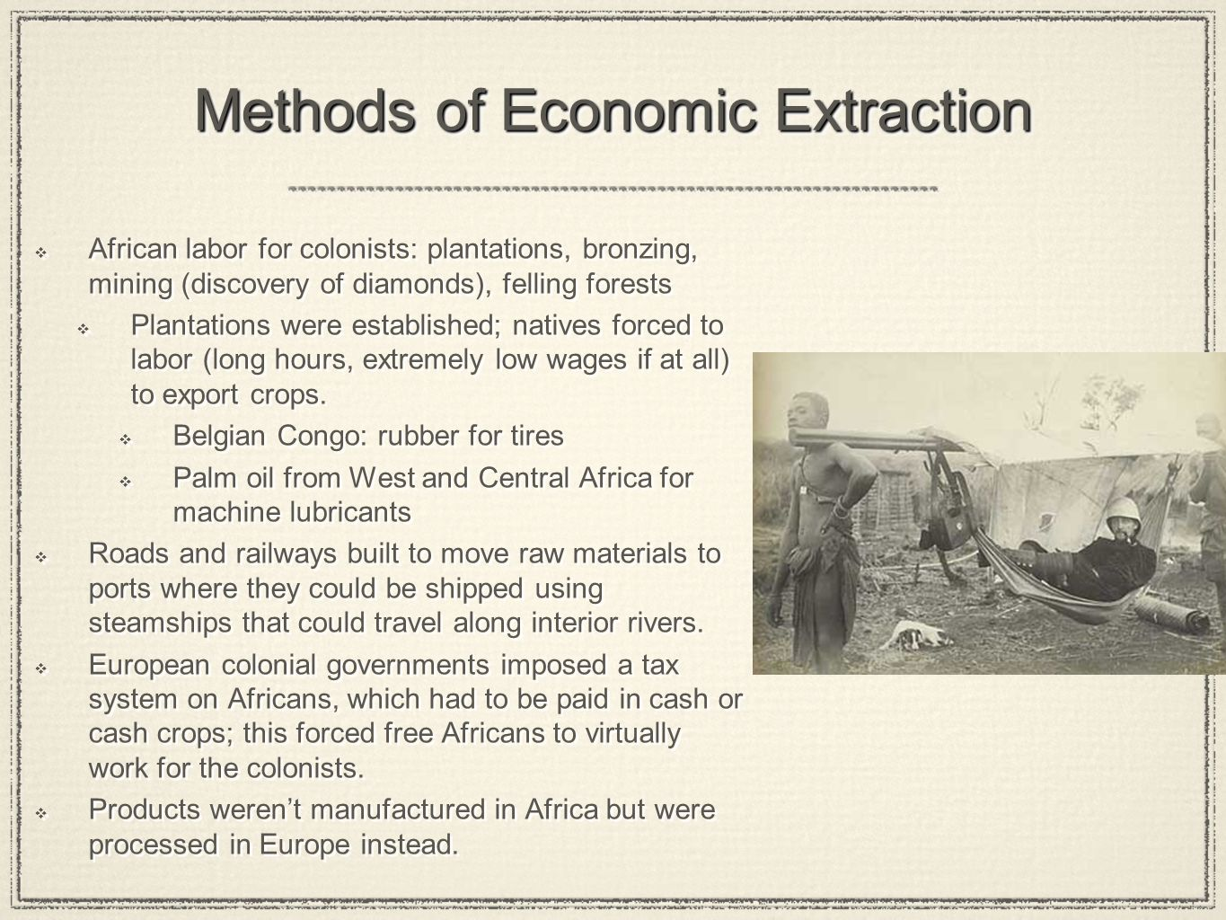 Methods of Economic Extraction  African labor for colonists: plantations, bronzing, mining (discovery of diamonds), felling forests  Plantations were established; natives forced to labor (long hours, extremely low wages if at all) to export crops.
