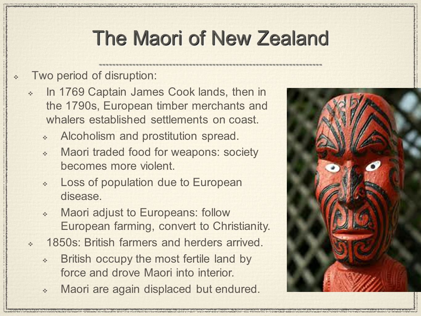 The Maori of New Zealand  Two period of disruption:  In 1769 Captain James Cook lands, then in the 1790s, European timber merchants and whalers established settlements on coast.