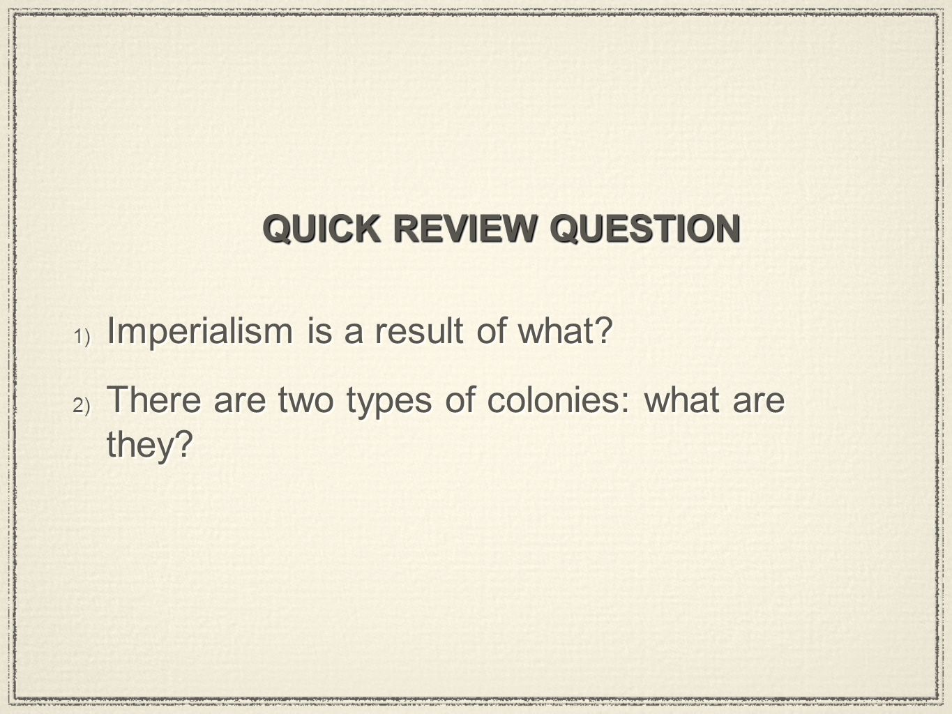QUICK REVIEW QUESTION 1) Imperialism is a result of what.