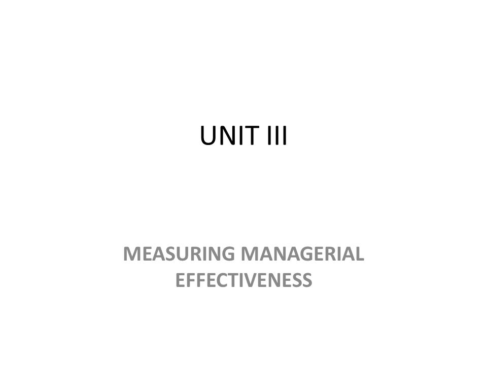 UNIT III MEASURING MANAGERIAL EFFECTIVENESS