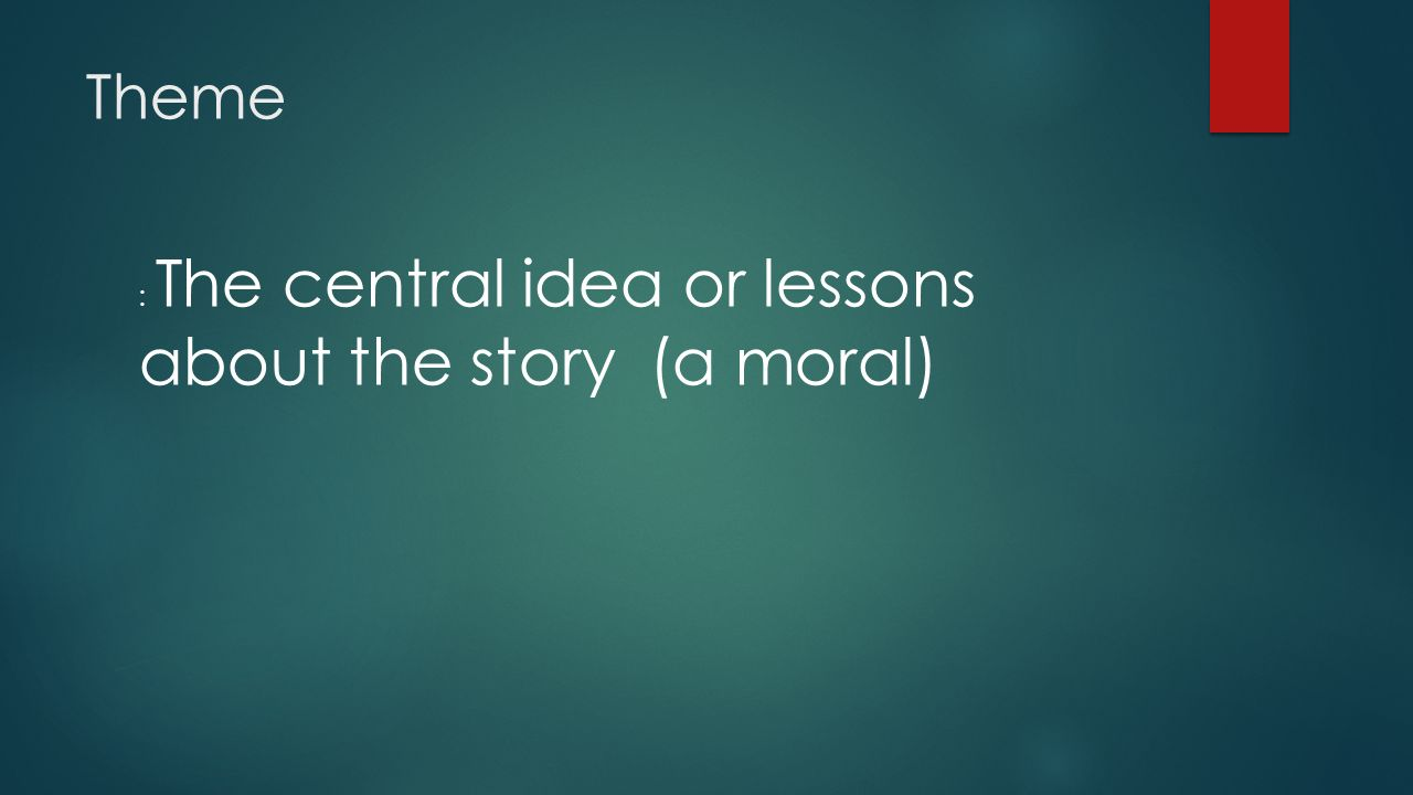 Theme : The central idea or lessons about the story (a moral)