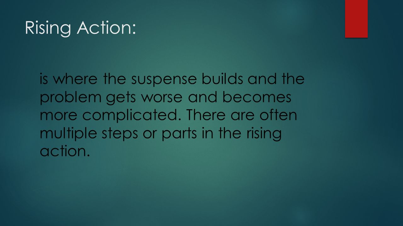 Rising Action: is where the suspense builds and the problem gets worse and becomes more complicated.
