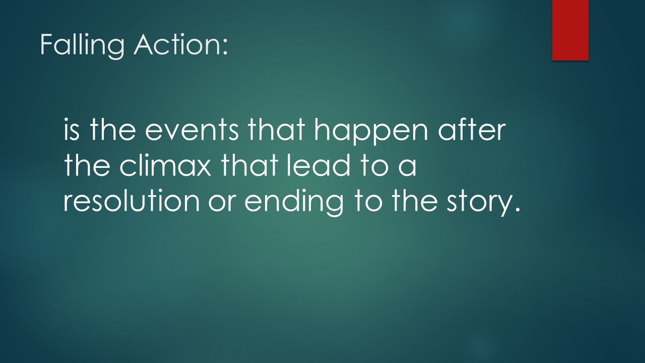 Falling Action: is the events that happen after the climax that lead to a resolution or ending to the story.