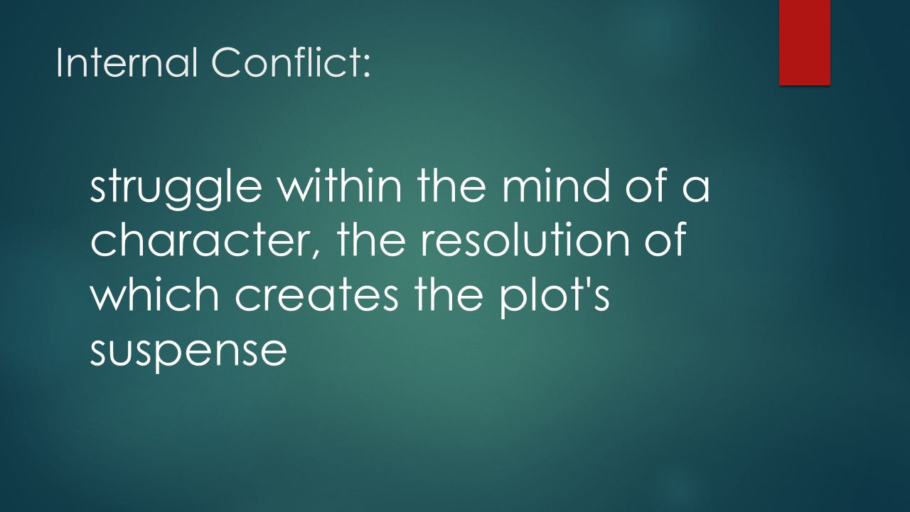 Internal Conflict: struggle within the mind of a character, the resolution of which creates the plot s suspense