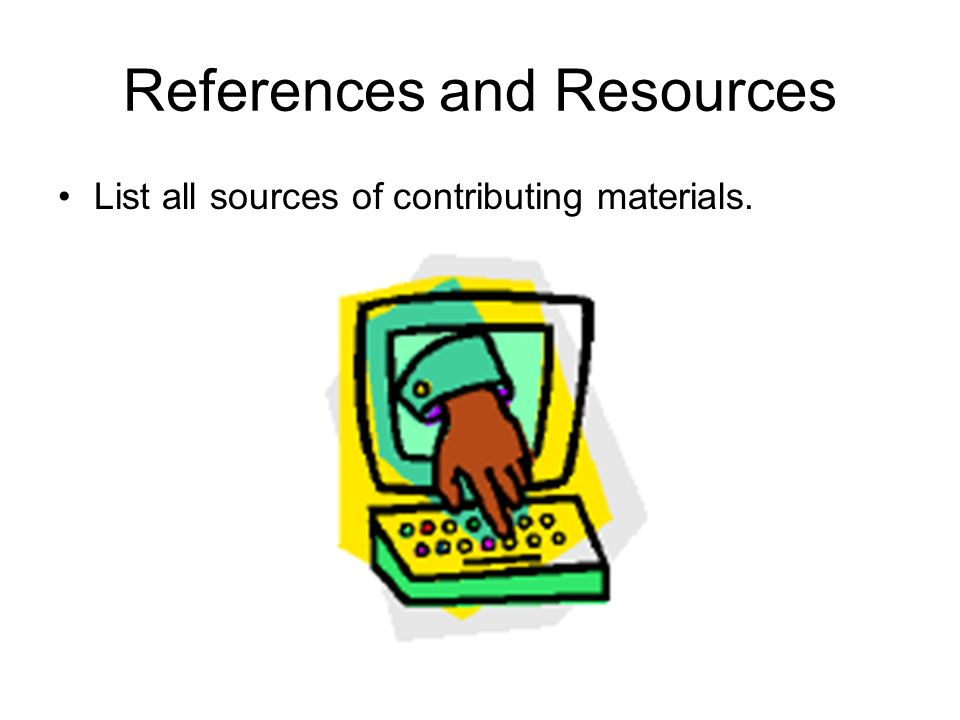 References and Resources List all sources of contributing materials.