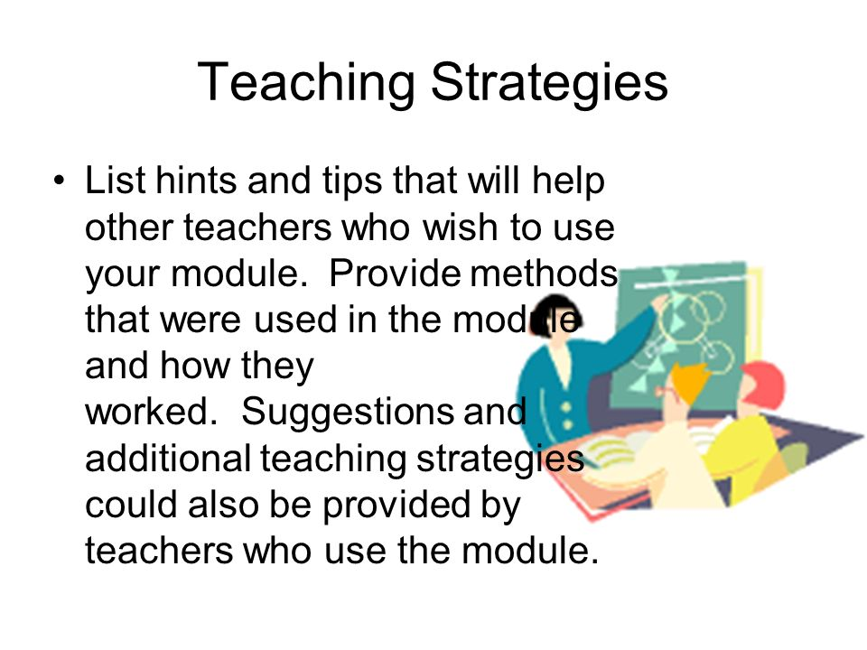 Teaching Strategies List hints and tips that will help other teachers who wish to use your module.