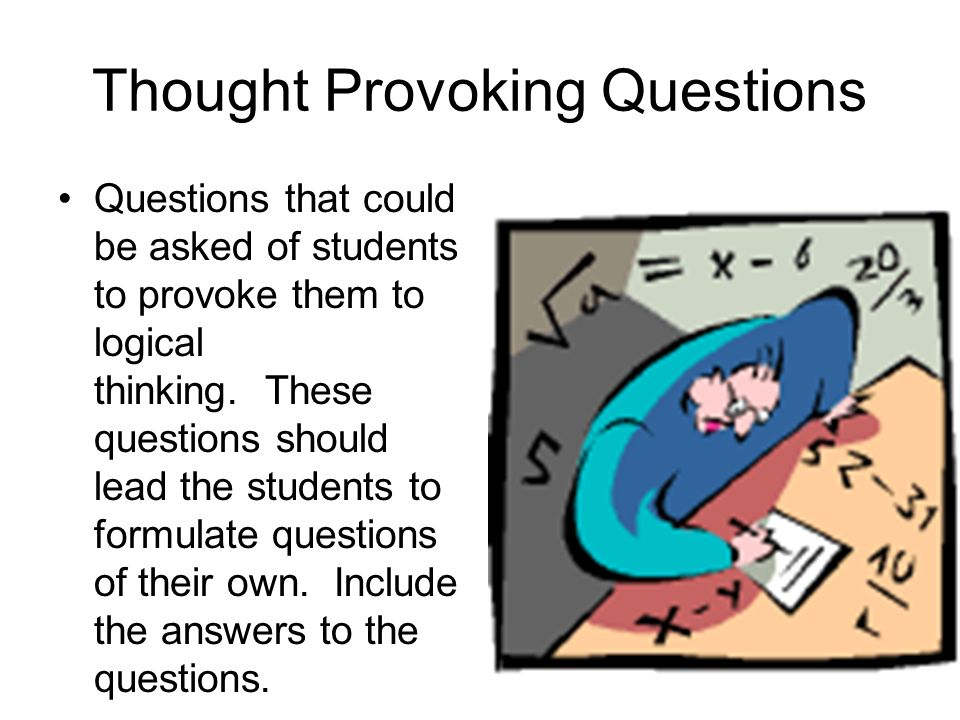 Thought Provoking Questions Questions that could be asked of students to provoke them to logical thinking.
